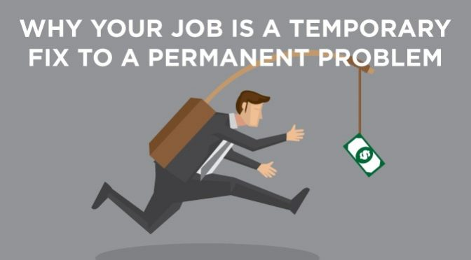why your job is a temporary fix to a permanent problem